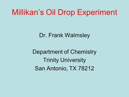 Millikan's Oil Drop Experiment Dr. Frank Walmsley Department of Chemistry Trinity University San Antonio, TX 78212.