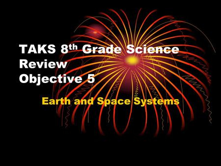 TAKS 8 th Grade Science Review Objective 5 Earth and Space Systems.