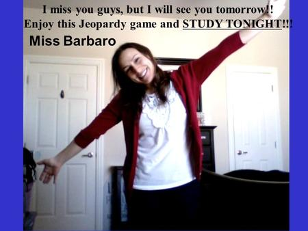 Miss Barbaro I miss you guys, but I will see you tomorrow!!