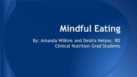 Mindful Eating By: Amanda Wilkins and Deidra Nelson, RD Clinical Nutrition Grad Students.