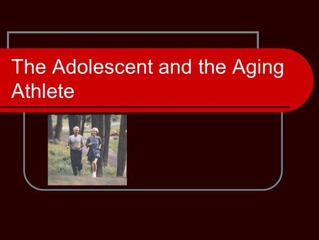 The Adolescent and the Aging Athlete. Who is the Aging Athlete? Middle Aged 45- 64yrs old Elderly 65-84 Populations 85 years plus are considered very.