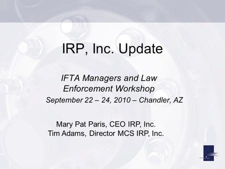 IRP, Inc. Update IFTA Managers and Law Enforcement Workshop September 22 – 24, 2010 – Chandler, AZ Mary Pat Paris, CEO IRP, Inc. Tim Adams, Director MCS.