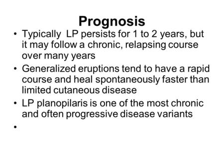 Prognosis Typically LP persists for 1 to 2 years, but it may follow a chronic, relapsing course over many years Generalized eruptions tend to have a rapid.