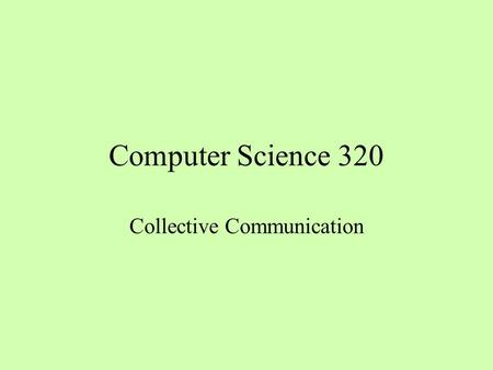Computer Science 320 Collective Communication. Several Collective Patterns broadcast flood scatter gather, all-gather reduce, all-reduce all-to-all scan.