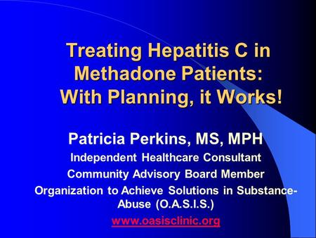 Treating Hepatitis C in Methadone Patients: With Planning, it Works! Patricia Perkins, MS, MPH Independent Healthcare Consultant Community Advisory Board.