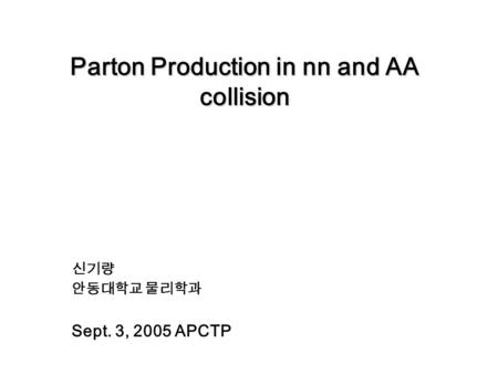 Parton Production in nn and AA collision 신기량 안동대학교 물리학과 Sept. 3, 2005 APCTP.