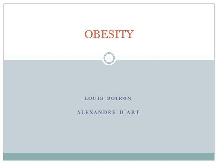 LOUIS BOIRON ALEXANDRE DIART OBESITY 1. Summary I. What is obesity ? II. Causes III. Symptoms IV. Consequences V. Treatment VI. Surgery VII. Prevention.