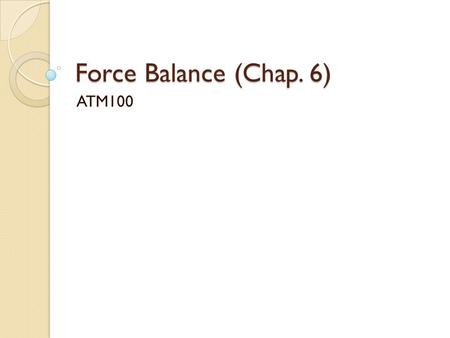 Force Balance (Chap. 6) ATM100. Topics of the Day ◦ Review Test 1 ◦ Newton's Laws of Motion ◦ Review of vectors and forces ◦ Forces that act to move the.