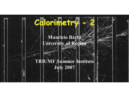 1 Calorimetry - 2 Mauricio Barbi University of Regina TRIUMF Summer Institute July 2007.