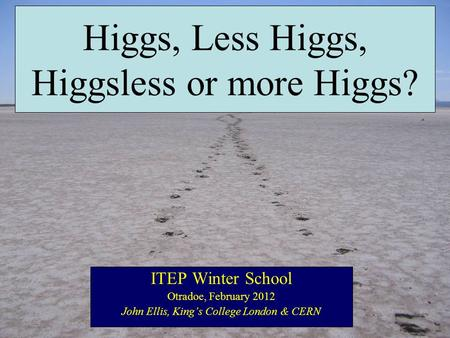 Higgs, Less Higgs, Higgsless or more Higgs? ITEP Winter School Otradoe, February 2012 John Ellis, King's College London & CERN.