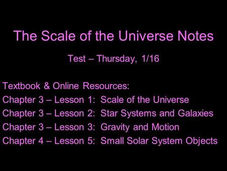 The Scale of the Universe Notes Test – Thursday, 1/16 Textbook & Online Resources: Chapter 3 – Lesson 1: Scale of the Universe Chapter 3 – Lesson 2: Star.