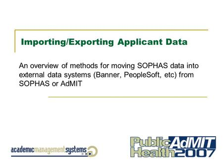 Importing/Exporting Applicant Data An overview of methods for moving SOPHAS data into external data systems (Banner, PeopleSoft, etc) from SOPHAS or AdMIT.