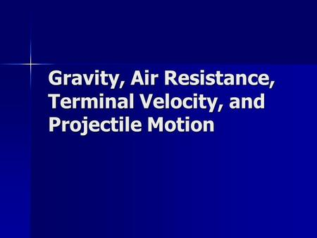 Gravity, Air Resistance, Terminal Velocity, and Projectile Motion.