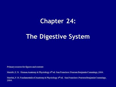 Chapter 24: The Digestive System Primary sources for figures <strong>and</strong> content: Marieb, E. N. Human <strong>Anatomy</strong> & <strong>Physiology</strong>. 6 th ed. San Francisco: Pearson Benjamin.