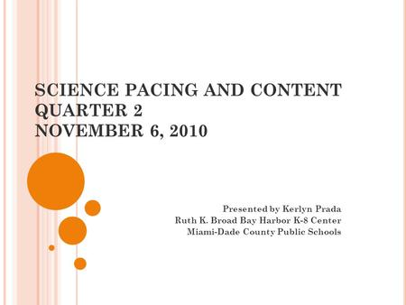 SCIENCE PACING AND CONTENT QUARTER 2 NOVEMBER 6, 2010 Presented by Kerlyn Prada Ruth K. Broad Bay Harbor K-8 Center Miami-Dade County Public Schools.