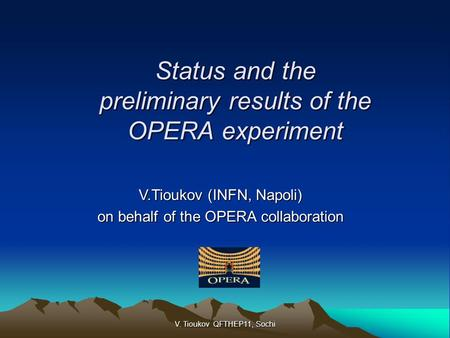 Status and the preliminary results of the OPERA experiment V.Tioukov (INFN, Napoli) on behalf of the OPERA collaboration V. Tioukov QFTHEP11, Sochi.