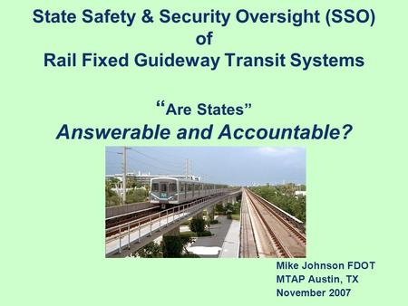 "State Safety & Security Oversight (SSO) of Rail Fixed Guideway Transit Systems "" Are States"" Answerable and Accountable? Mike Johnson FDOT MTAP Austin,"