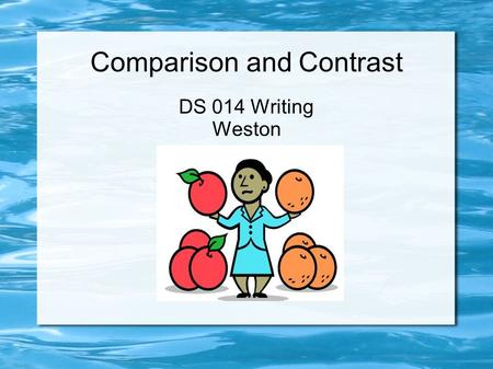 Comparison and Contrast DS 014 Writing Weston. Today's Agenda Sign-In What is Comparison and Contrast? Topic Sentences and Transitions Establishing a.