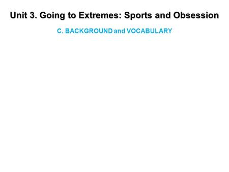 Unit 3. Going to Extremes: Sports and Obsession C. BACKGROUND and VOCABULARY.