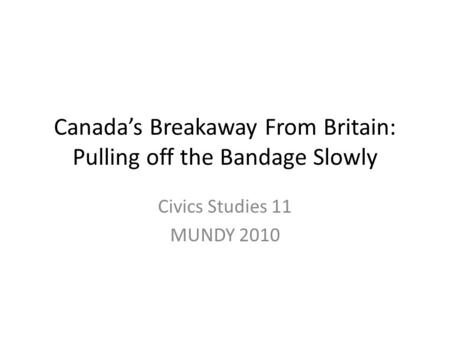 Canada's Breakaway From Britain: Pulling off the Bandage Slowly Civics Studies 11 MUNDY 2010.