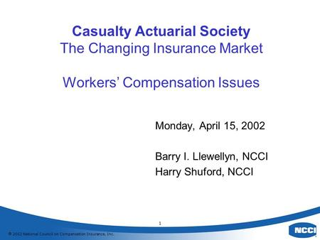  2002 National Council on Compensation Insurance, Inc. 1 Casualty Actuarial Society The Changing Insurance Market Workers' Compensation Issues Monday,