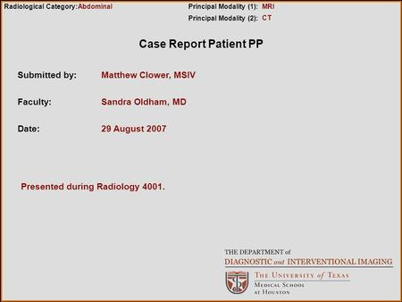 Case Report Patient PP Submitted by:Matthew Clower, MSIV Faculty:Sandra Oldham, MD Date:29 August 2007 Radiological Category:Principal Modality (1): Principal.