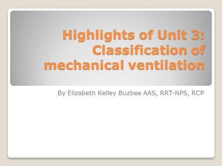 Highlights of Unit 3: Classification of mechanical ventilation By Elizabeth Kelley Buzbee AAS, RRT-NPS, RCP.