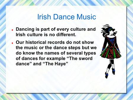 Irish Dance Music Dancing is part of every culture and Irish culture is no different. Our historical records do not show the music or the dance steps.