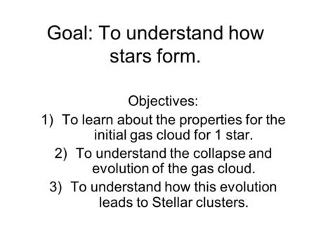 Goal: To understand how stars form. Objectives: 1)To learn about the properties for the initial gas cloud for 1 star. 2)To understand the collapse and.