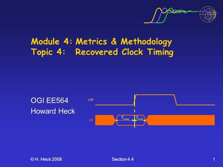 © H. Heck 2008Section 4.41 Module 4:Metrics & Methodology Topic 4: Recovered Clock Timing OGI EE564 Howard Heck.