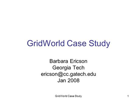 GridWorld Case Study1 Barbara Ericson Georgia Tech Jan 2008.