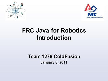 FRC Java for Robotics Introduction Team 1279 ColdFusion January 8, 2011.
