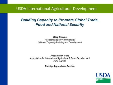 USDA International Agricultural Development Building Capacity to Promote Global Trade, Food and National Security Gary Groves Assistant Deputy Administrator.
