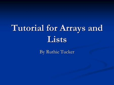 Tutorial for Arrays and Lists By Ruthie Tucker. Description This presentation will cover the basics of using Arrays and Lists in an Alice world This presentation.