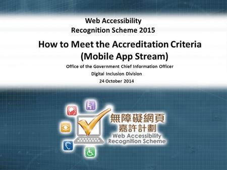1 Web Accessibility Recognition Scheme 2015 How to Meet the Accreditation Criteria (Mobile App Stream) Office of the Government Chief Information Officer.