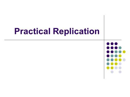 Practical Replication. Purposes of Replication Improve Availability Replicated databases can be accessed even if several replicas are unavailable Improve.