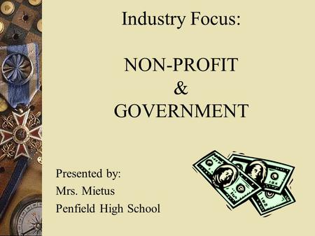 Industry Focus: NON-PROFIT & GOVERNMENT Presented by: Mrs. Mietus Penfield High School.