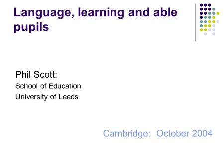 Language, learning and able pupils Phil Scott: School of Education University of Leeds Cambridge: October 2004.