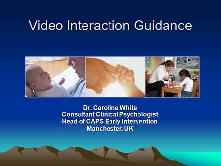Video Interaction Guidance Dr. Caroline White Consultant Clinical Psychologist Head of CAPS Early Intervention Manchester, UK.