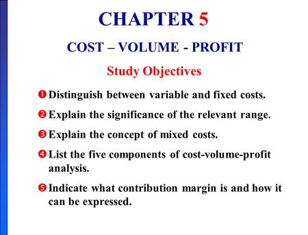 CHAPTER 5 COST – VOLUME - PROFIT Study Objectives  Distinguish between variable and fixed costs.  Explain the significance of the relevant range.  Explain.
