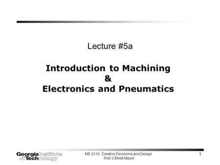 ME 2110: Creative Decisions and Design Prof J.Rhett Mayor 1 Introduction to Machining & Electronics and Pneumatics Lecture #5a.