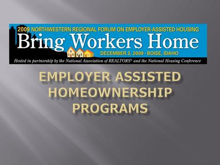 Employer Assisted Homeownership Programs What are EAH Programs Advantages to employers, employees, communities, banks Developing an EAH program.