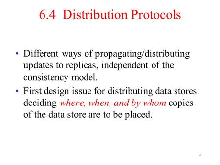 1 6.4 Distribution Protocols Different ways of propagating/distributing updates to replicas, independent of the consistency model. First design issue.