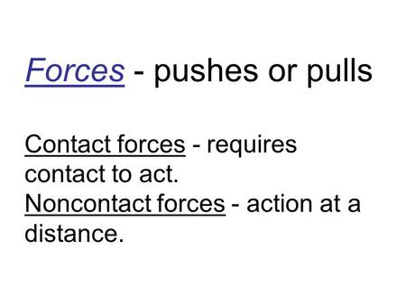 Forces - pushes or pulls Contact forces - requires contact to act