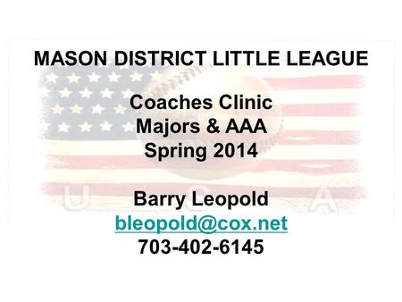 MASON DISTRICT LITTLE LEAGUE Coaches Clinic Majors & AAA Spring 2014 Barry Leopold 703-402-6145.