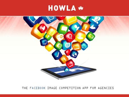 THE FACEBOOK IMAGE COMPETITION APP FOR AGENCIES. FIVE THINGS 1. Howla is a Facebook image competition application designed for agencies. 2. Users send.