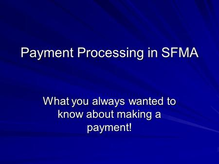 Payment Processing in SFMA What you always wanted to know about making a payment!
