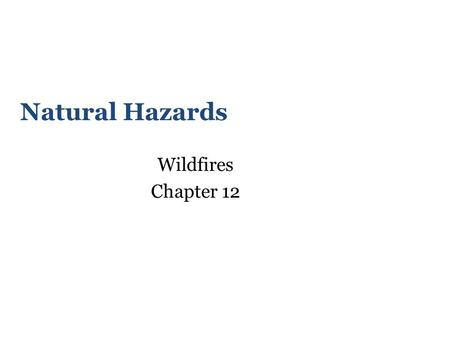 Natural Hazards Wildfires Chapter 12. Learning Objectives Understand wildfire as a natural process that becomes a hazard when people live in or near wildlands.