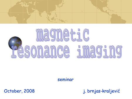 Seminar October, 2008 j. brnjas-kraljević. Imaging (MRI)  tomography technique  tomography technique – the volume image is built up by images of thin.