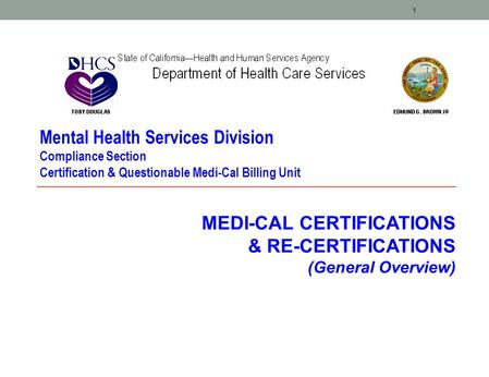 1 MEDI-CAL CERTIFICATIONS & RE-CERTIFICATIONS (General Overview) Mental Health Services Division Compliance Section Certification & Questionable Medi-Cal.